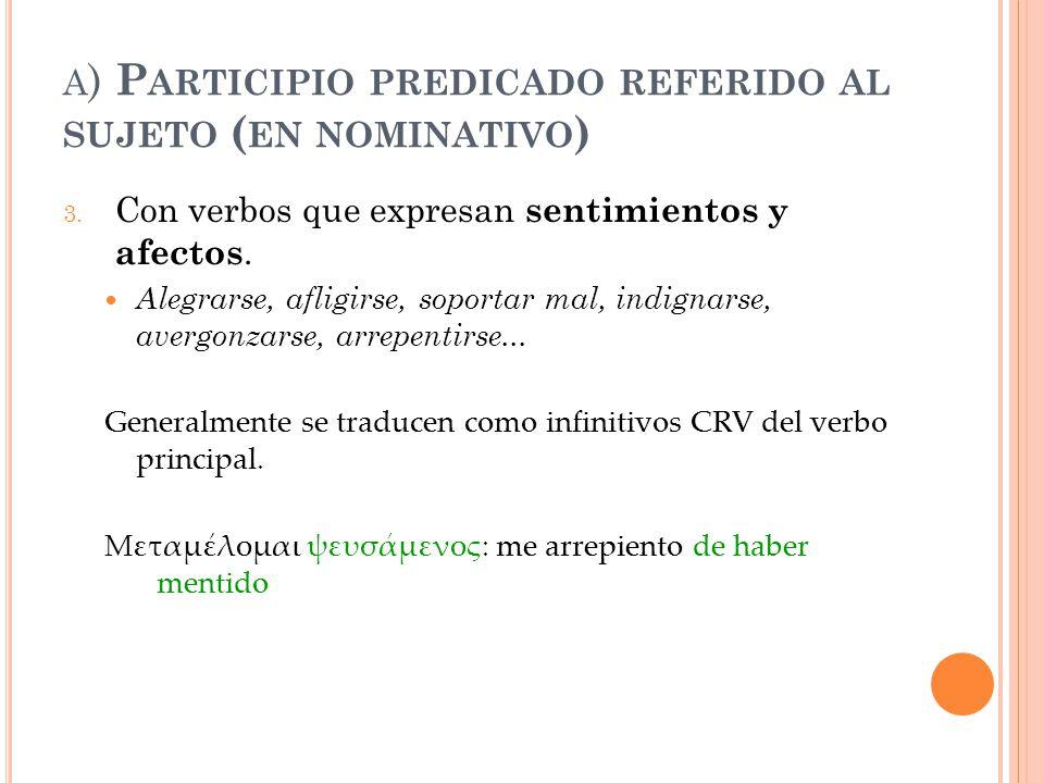 A ) P ARTICIPIO PREDICADO REFERIDO AL SUJETO ( EN NOMINATIVO ) 3. Con verbos que expresan sentimientos y afectos. Alegrarse, afligirse, soportar mal,