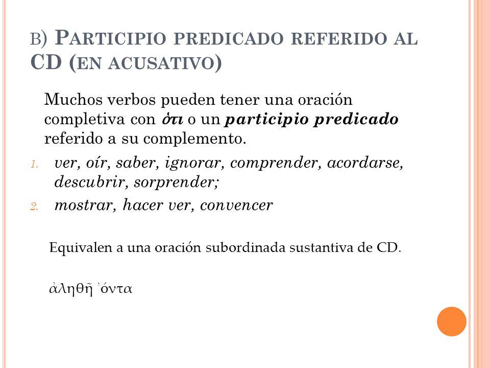 B ) P ARTICIPIO PREDICADO REFERIDO AL CD ( EN ACUSATIVO ) Muchos verbos pueden tener una oración completiva con ὁ τι o un participio predicado referid
