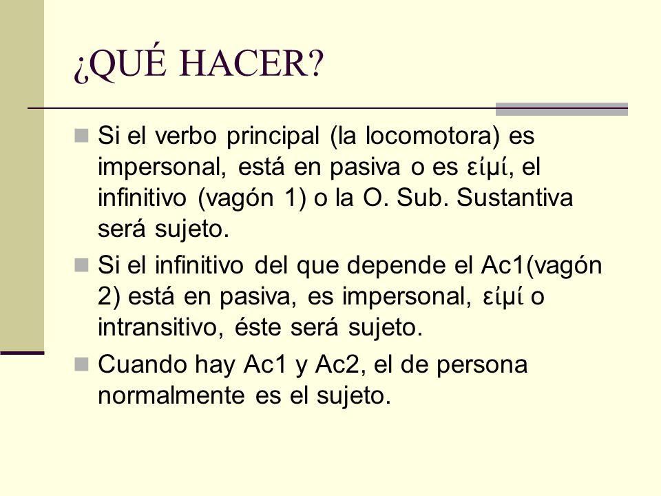 ¿QUÉ HACER? Si el verbo principal (la locomotora) es impersonal, está en pasiva o es ε ἰ μ ί, el infinitivo (vagón 1) o la O. Sub. Sustantiva será suj