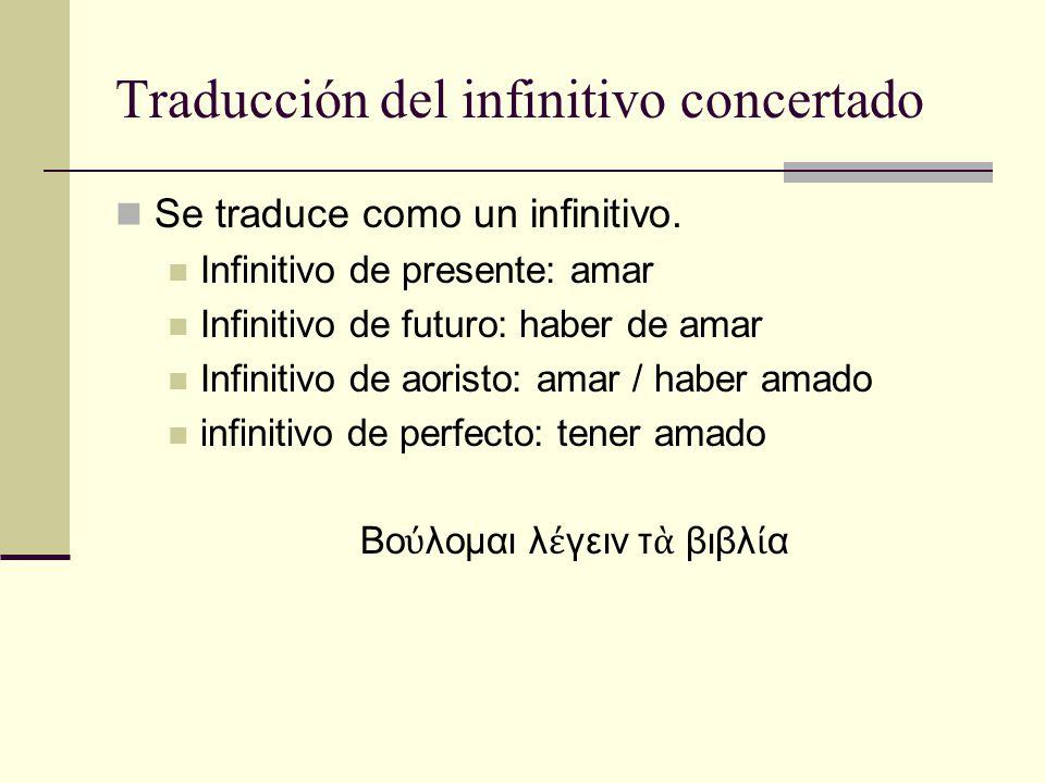 Traducción del infinitivo concertado Se traduce como un infinitivo. Infinitivo de presente: amar Infinitivo de futuro: haber de amar Infinitivo de aor