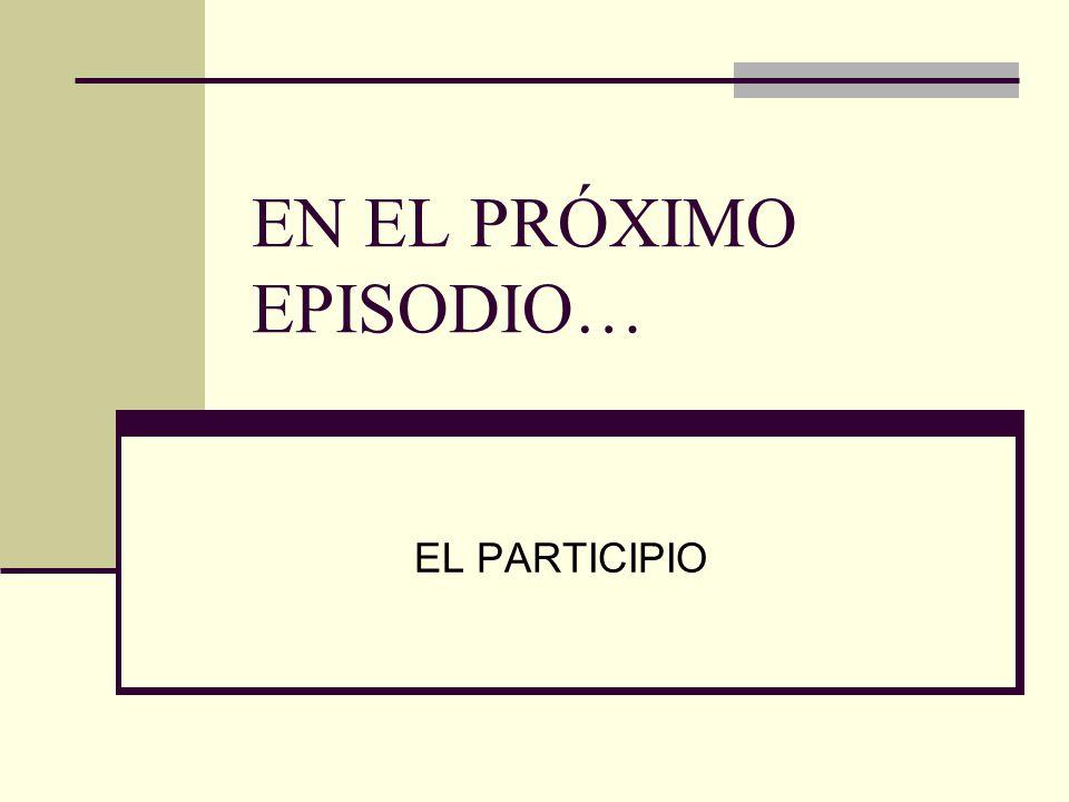 EN EL PRÓXIMO EPISODIO… EL PARTICIPIO