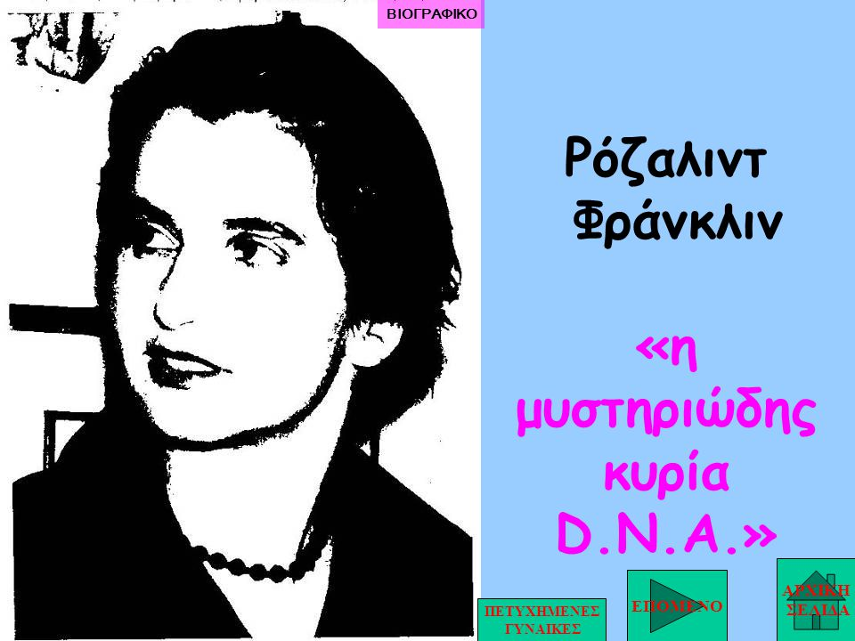 Ρόζαλιντ Φράνκλιν «η μυστηριώδης κυρία D.N.A.» ΑΡΧΙΚΗ ΣΕΛΙΔΑ ΕΠΟΜΕΝΟ ΠΕΤΥΧΗΜΕΝΕΣ ΓΥΝΑΙΚΕΣ ΒΙΟΓΡΑΦΙΚΟ
