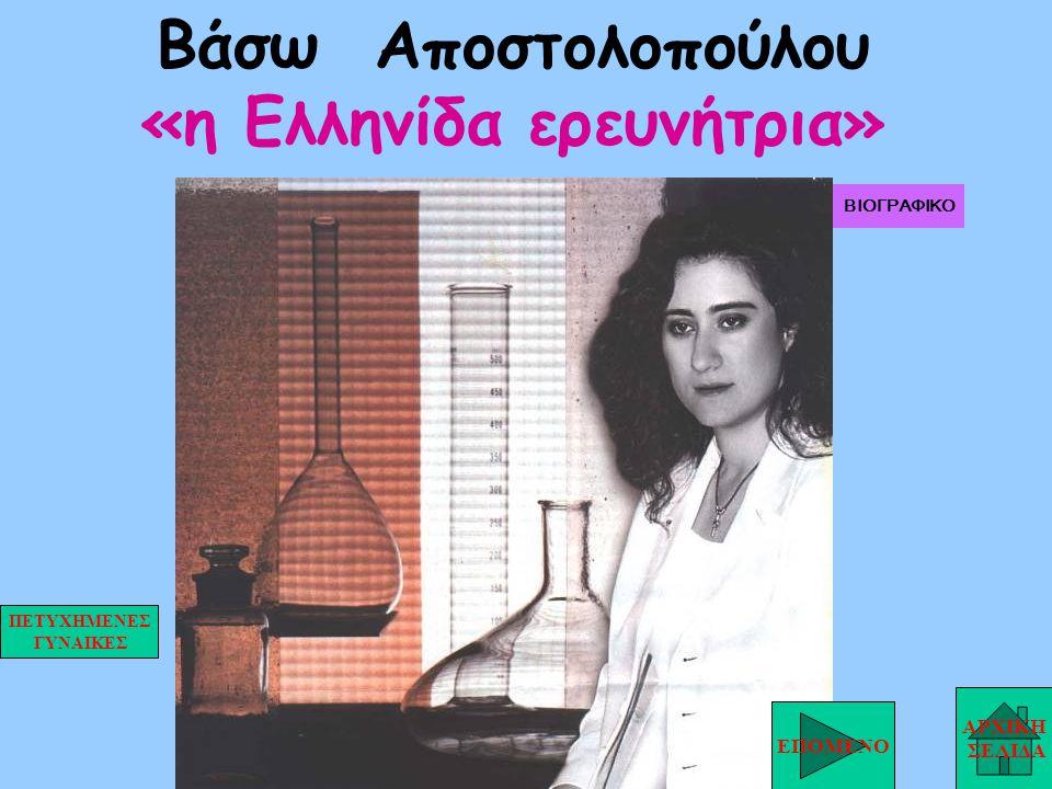 Βάσω Αποστολοπούλου «η Ελληνίδα ερευνήτρια» ΑΡΧΙΚΗ ΣΕΛΙΔΑ ΕΠΟΜΕΝΟ ΠΕΤΥΧΗΜΕΝΕΣ ΓΥΝΑΙΚΕΣ ΒΙΟΓΡΑΦΙΚΟ