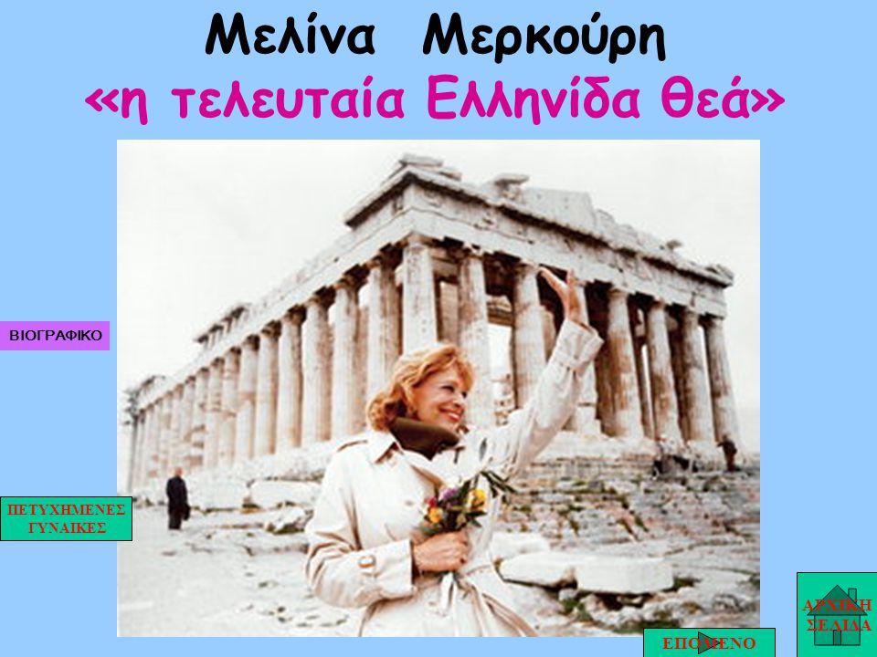 Μελίνα Μερκούρη «η τελευταία Ελληνίδα θεά» ΑΡΧΙΚΗ ΣΕΛΙΔΑ ΕΠΟΜΕΝΟ ΠΕΤΥΧΗΜΕΝΕΣ ΓΥΝΑΙΚΕΣ ΒΙΟΓΡΑΦΙΚΟ