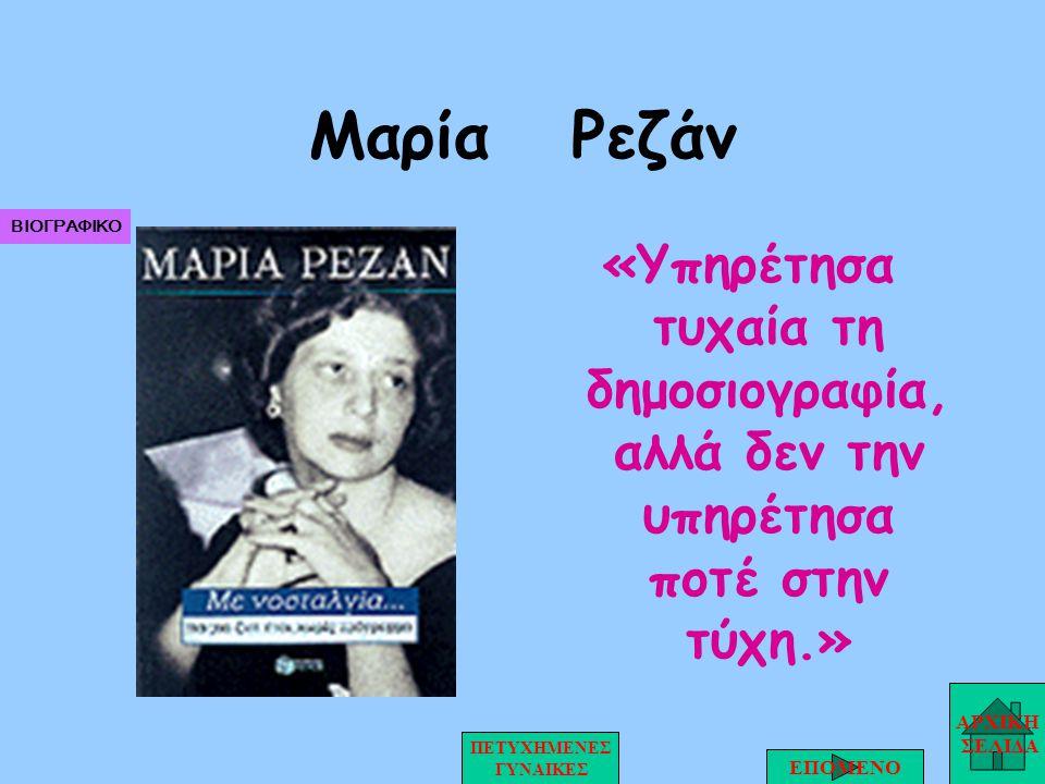Μαρία Ρεζάν «Υπηρέτησα τυχαία τη δημοσιογραφία, αλλά δεν την υπηρέτησα ποτέ στην τύχη.» ΑΡΧΙΚΗ ΣΕΛΙΔΑ ΕΠΟΜΕΝΟ ΠΕΤΥΧΗΜΕΝΕΣ ΓΥΝΑΙΚΕΣ ΒΙΟΓΡΑΦΙΚΟ