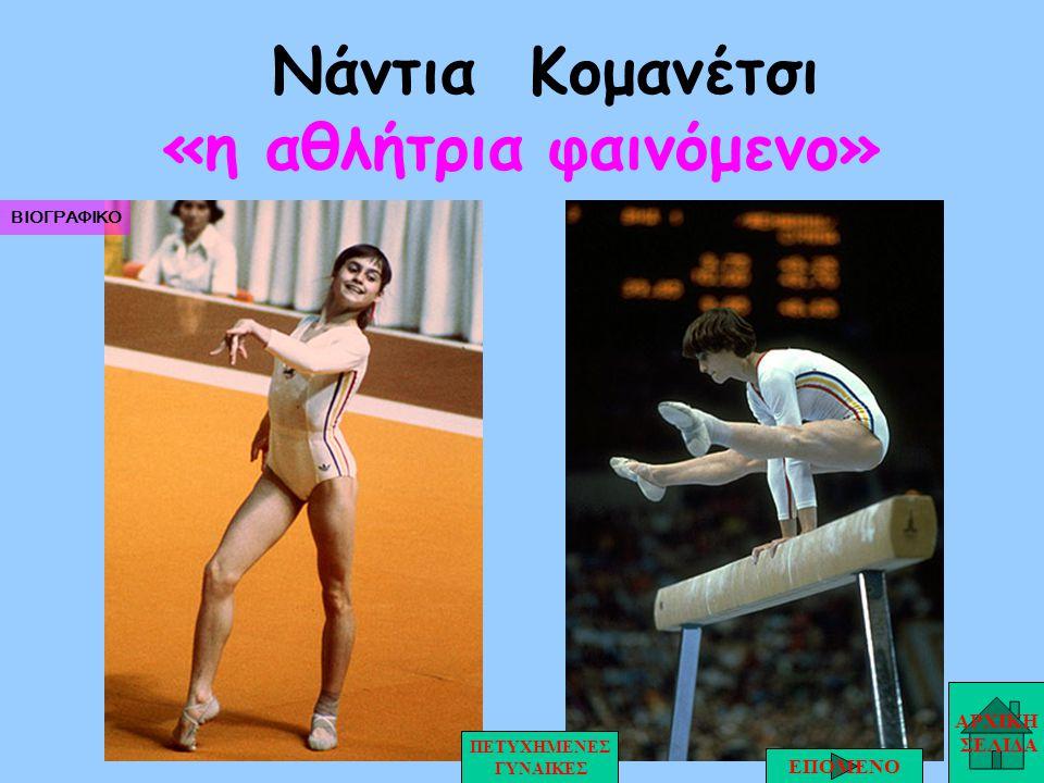 Νάντια Κομανέτσι «η αθλήτρια φαινόμενο» ΑΡΧΙΚΗ ΣΕΛΙΔΑ ΕΠΟΜΕΝΟ ΠΕΤΥΧΗΜΕΝΕΣ ΓΥΝΑΙΚΕΣ ΒΙΟΓΡΑΦΙΚΟ
