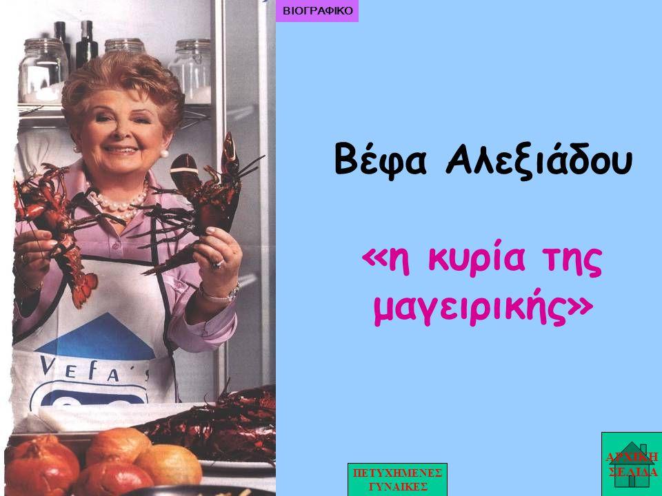 Βέφα Αλεξιάδου «η κυρία της μαγειρικής» ΑΡΧΙΚΗ ΣΕΛΙΔΑ ΠΕΤΥΧΗΜΕΝΕΣ ΓΥΝΑΙΚΕΣ ΒΙΟΓΡΑΦΙΚΟ