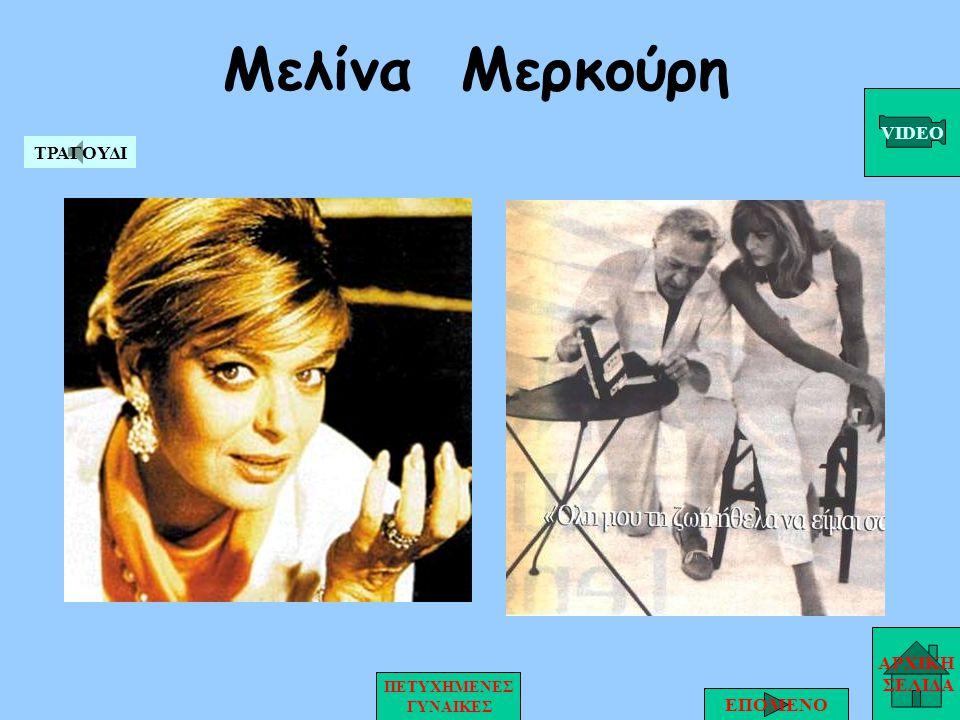 Μελίνα Μερκούρη ΑΡΧΙΚΗ ΣΕΛΙΔΑ ΕΠΟΜΕΝΟ ΠΕΤΥΧΗΜΕΝΕΣ ΓΥΝΑΙΚΕΣ VIDEO ΤΡΑΓΟΥΔΙ