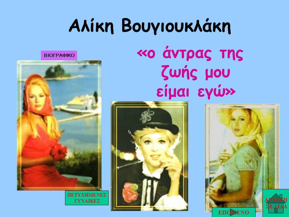 Αλίκη Βουγιουκλάκη «ο άντρας της ζωής μου είμαι εγώ» ΑΡΧΙΚΗ ΣΕΛΙΔΑ ΕΠΟΜΕΝΟ ΠΕΤΥΧΗΜΕΝΕΣ ΓΥΝΑΙΚΕΣ ΒΙΟΓΡΑΦΙΚΟ