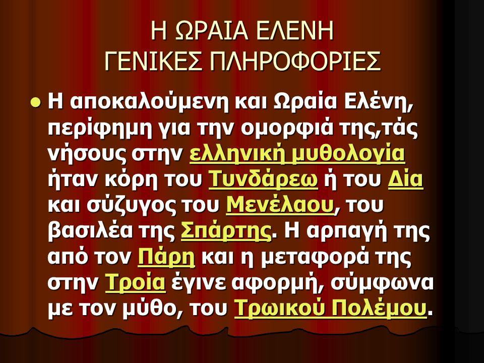 Η ΩΡΑΙΑ ΕΛΕΝΗ ΓΕΝΙΚΕΣ ΠΛΗΡΟΦΟΡΙΕΣ Η αποκαλούμενη και Ωραία Ελένη, περίφημη για την ομορφιά της,τάς νήσους στην ελληνική μυθολογία ήταν κόρη του Τυνδάρ