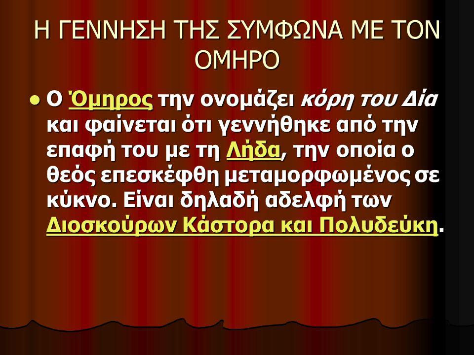 Η ΓΕΝΝΗΣΗ ΤΗΣ ΣΥΜΦΩΝΑ ΜΕ ΤΟΝ ΟΜΗΡΟ Ο Όμηρος την ονομάζει κόρη του Δία και φαίνεται ότι γεννήθηκε από την επαφή του με τη Λήδα, την οποία ο θεός επεσκέ