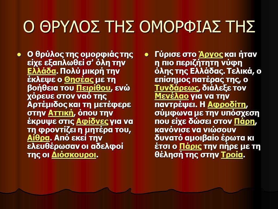 Ο ΘΡΥΛΟΣ ΤΗΣ ΟΜΟΡΦΙΑΣ ΤΗΣ Ο θρύλος της ομορφιάς της είχε εξαπλωθεί σ' όλη την Ελλάδα. Πολύ μικρή την έκλεψε ο Θησέας με τη βοήθεια του Πειρίθου, ενώ χ