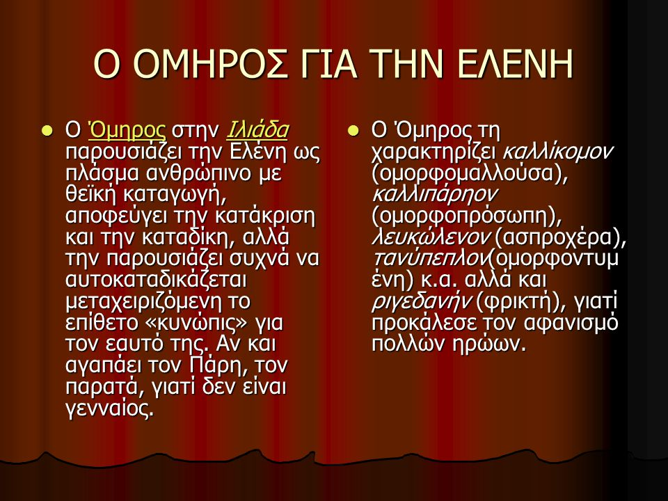 Ο ΟΜΗΡΟΣ ΓΙΑ ΤΗΝ ΕΛΕΝΗ Ο Όμηρος στην Ιλιάδα παρουσιάζει την Ελένη ως πλάσμα ανθρώπινο με θεϊκή καταγωγή, αποφεύγει την κατάκριση και την καταδίκη, αλλ