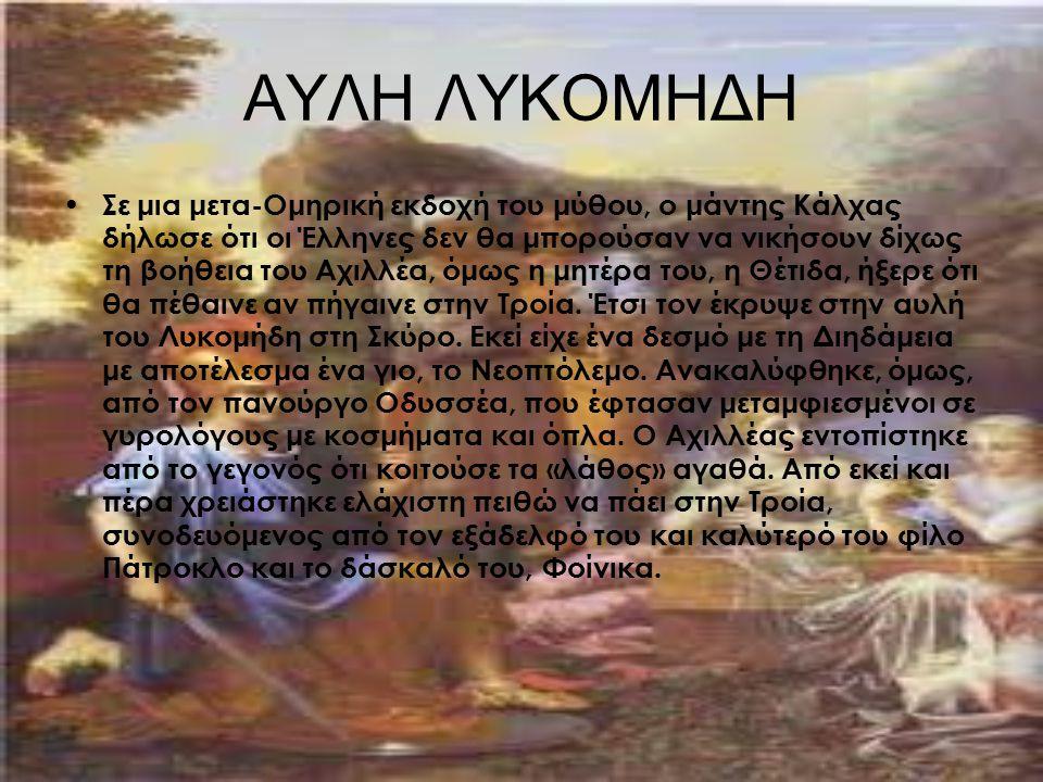 ΑΥΛΗ ΛΥΚΟΜΗΔΗ Σε μια μετα-Ομηρική εκδοχή του μύθου, ο μάντης Κάλχας δήλωσε ότι οι Έλληνες δεν θα μπορούσαν να νικήσουν δίχως τη βοήθεια του Αχιλλέα, ό