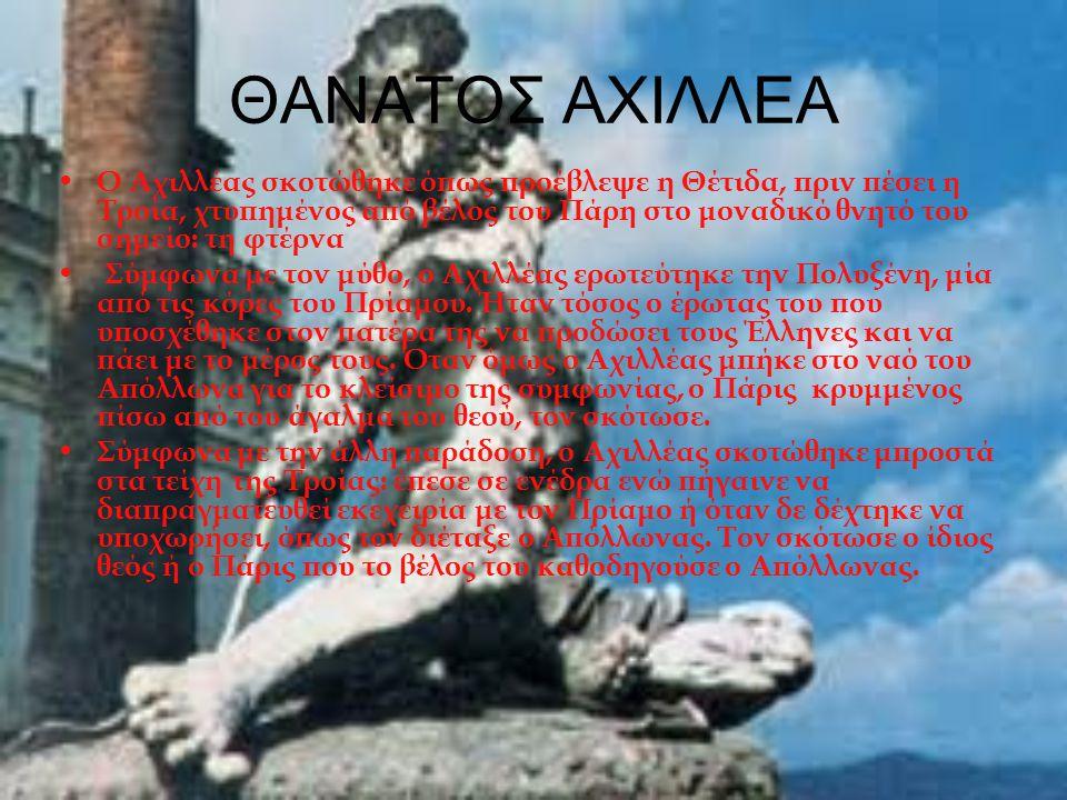 ΘΑΝΑΤΟΣ ΑΧΙΛΛΕΑ Ο Αχιλλέας σκοτώθηκε όπως προέβλεψε η Θέτιδα, πριν πέσει η Τροία, χτυπημένος από βέλος του Πάρη στο μοναδικό θνητό του σημείο: τη φτέρ