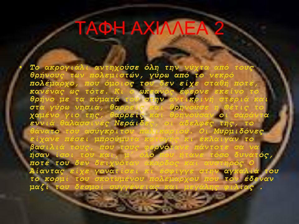 ΤΑΦΗ ΑΧΙΛΛΕΑ 2 Το ακρογιάλι αντηχούσε όλη την νύχτα από τους θρήνους των πολεμιστών, γύρω από το νεκρό πολέμαρχο, που όμοιος του δεν είχε σταθή ποτέ,