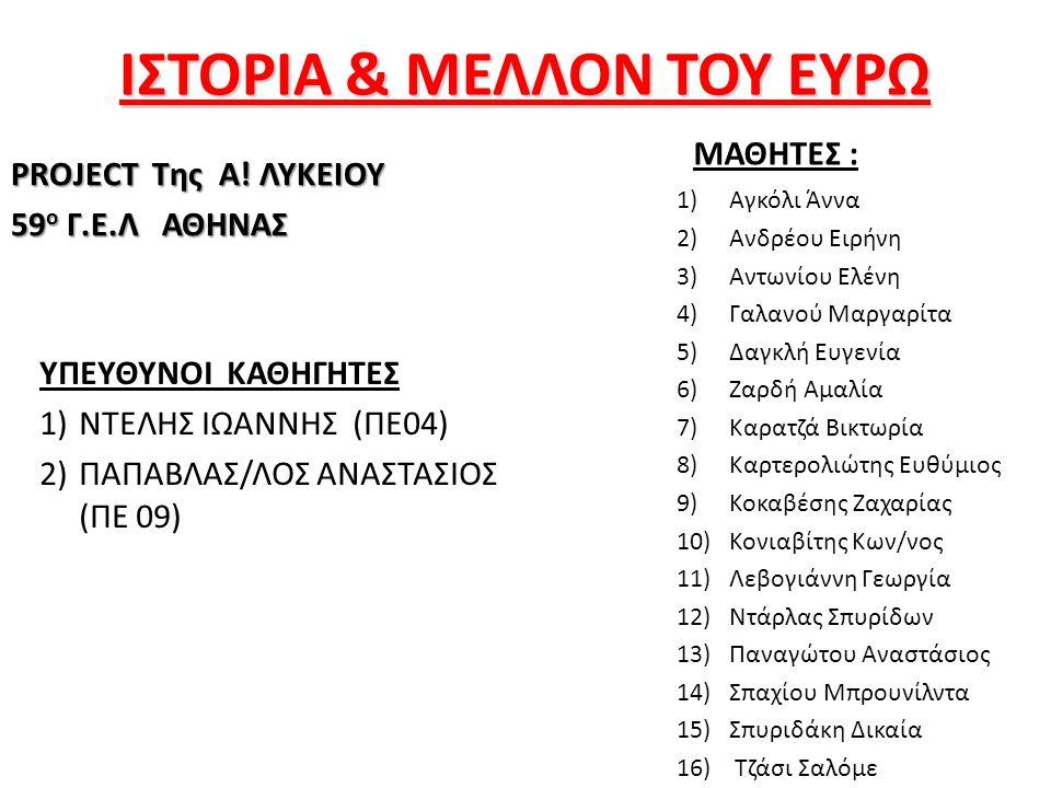 ΙΣΤΟΡΙΑ & ΜΕΛΛΟΝ ΤΟΥ ΕΥΡΩ PROJECT Της Α! ΛΥΚΕΙΟΥ 59 ο Γ.Ε.Λ ΑΘΗΝΑΣ ΥΠΕΥΘΥΝΟΙ ΚΑΘΗΓΗΤΕΣ 1)ΝΤΕΛΗΣ ΙΩΑΝΝΗΣ (ΠΕ04) 2)ΠΑΠΑΒΛΑΣ/ΛΟΣ ΑΝΑΣΤΑΣΙΟΣ (ΠΕ 09) ΜΑΘΗΤ