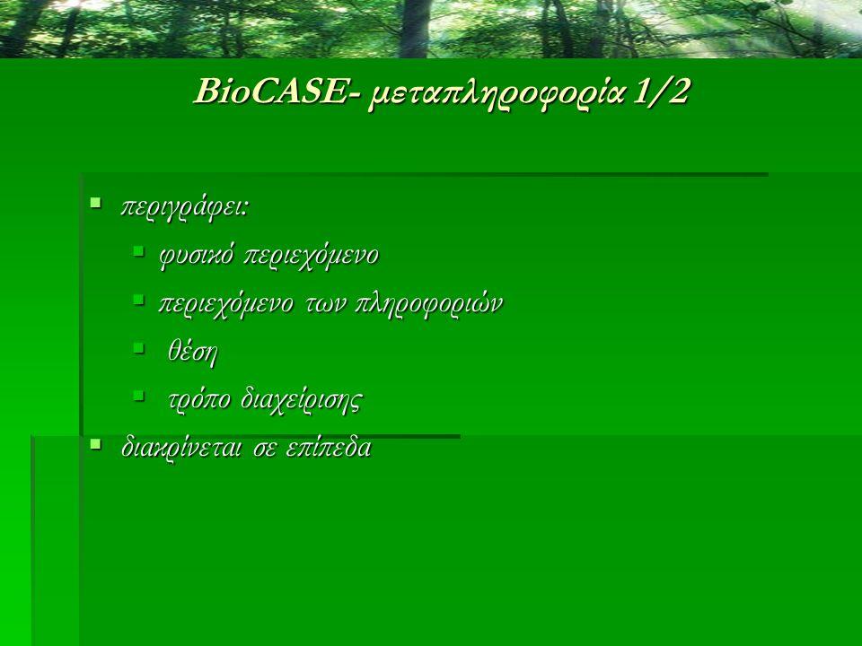 BioCASE- μεταπληροφορία 1/2  περιγράφει:  φυσικό περιεχόμενο  περιεχόμενο των πληροφοριών  θέση  τρόπο διαχείρισης  διακρίνεται σε επίπεδα