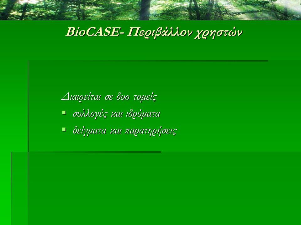 BioCASE- Περιβάλλον χρηστών Διαιρείται σε δυο τομείς  συλλογές και ιδρύματα  δείγματα και παρατηρήσεις