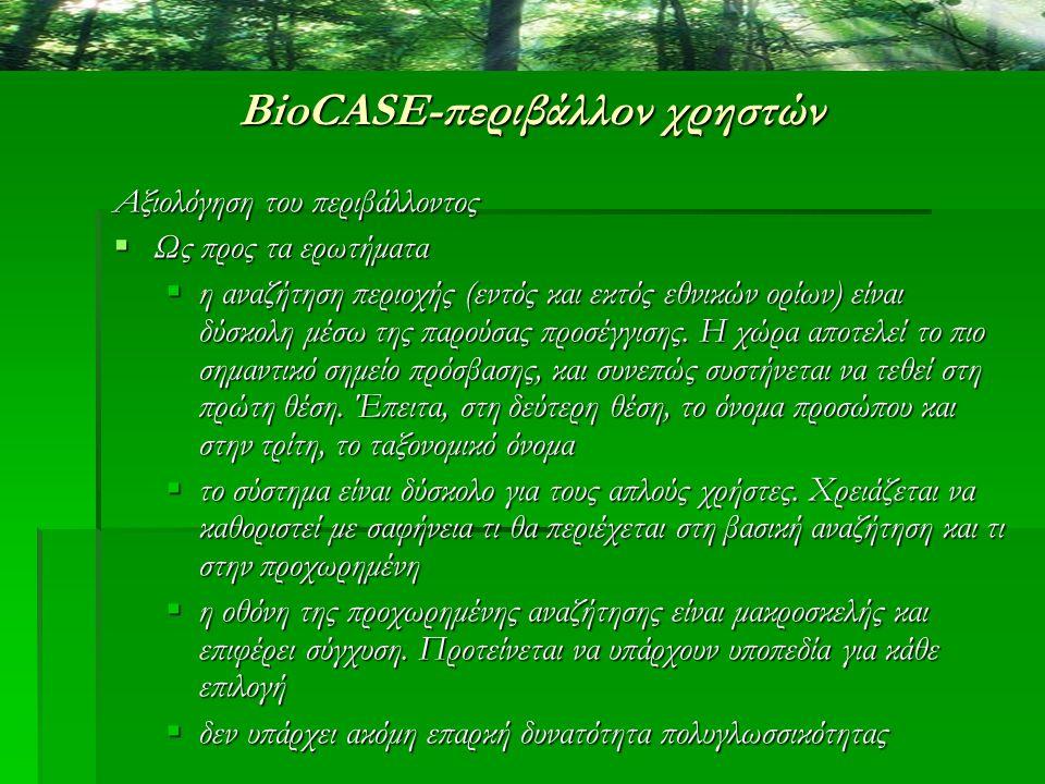 BioCASE-περιβάλλον χρηστών Αξιολόγηση του περιβάλλοντος  Ως προς τα ερωτήματα  η αναζήτηση περιοχής (εντός και εκτός εθνικών ορίων) είναι δύσκολη μέ