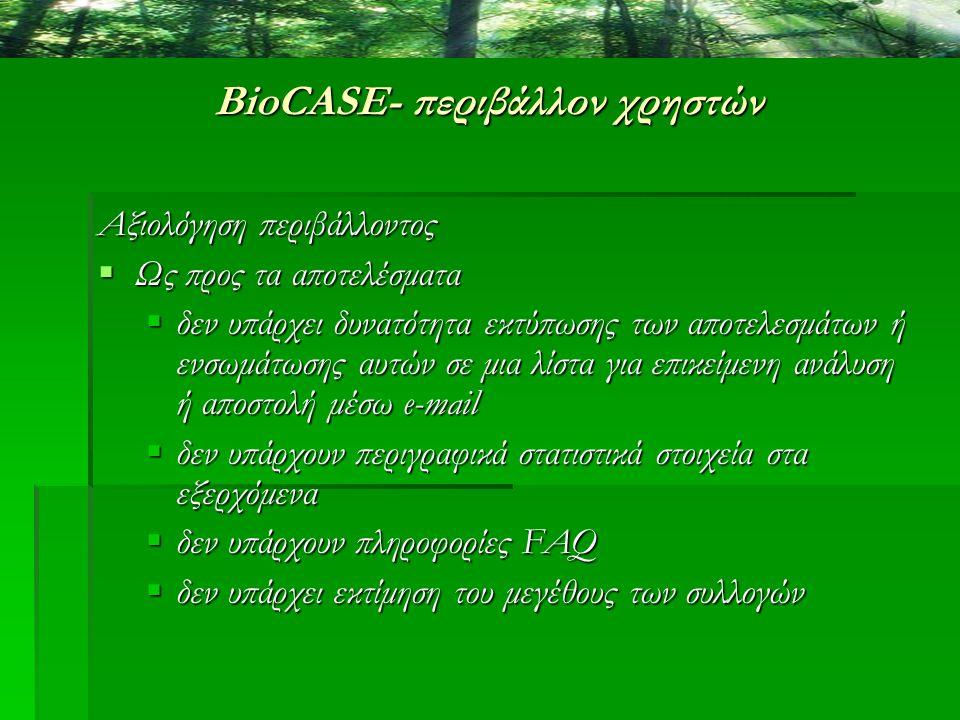 BioCASE- περιβάλλον χρηστών Αξιολόγηση περιβάλλοντος  Ως προς τα αποτελέσματα  δεν υπάρχει δυνατότητα εκτύπωσης των αποτελεσμάτων ή ενσωμάτωσης αυτώ
