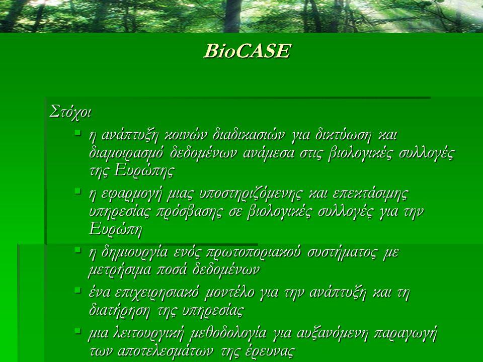BioCASE Στόχοι  η ανάπτυξη κοινών διαδικασιών για δικτύωση και διαμοιρασμό δεδομένων ανάμεσα στις βιολογικές συλλογές της Ευρώπης  η εφαρμογή μιας υ