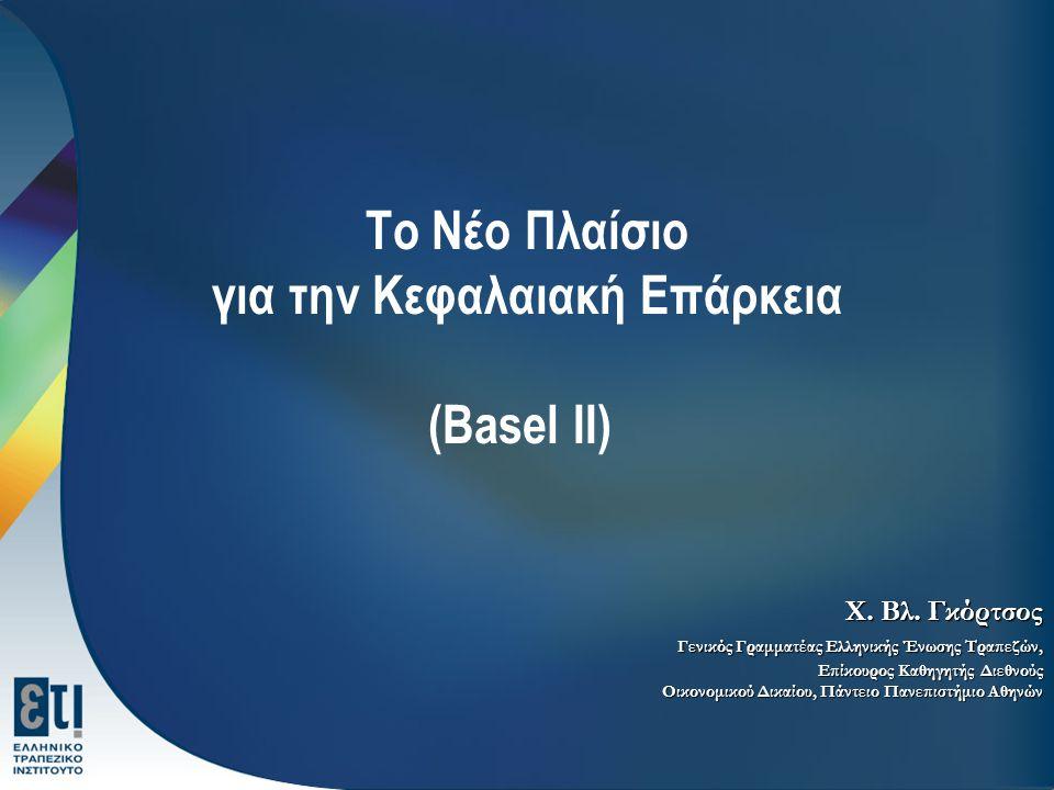 Το Νέο Πλαίσιο για την Κεφαλαιακή Επάρκεια (Basel II) Χ. Βλ. Γκόρτσος Γενικός Γραμματέας Ελληνικής Ένωσης Τραπεζών, Επίκουρος Καθηγητής Διεθνούς Οικον