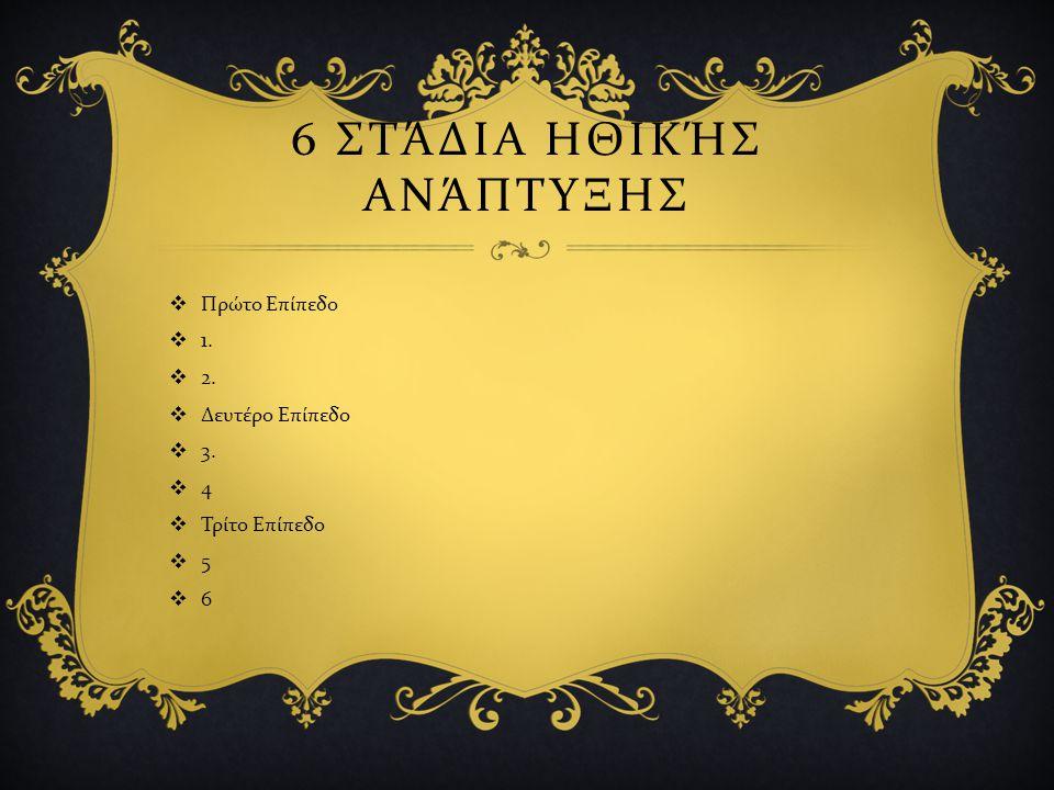 6 ΣΤΆΔΙΑ ΗΘΙΚΉΣ ΑΝΆΠΤΥΞΗΣ  Πρώτο Επίπεδο  1.  2.  Δευτέρο Επίπεδο  3.  4  Τρίτο Επίπεδο  5  6