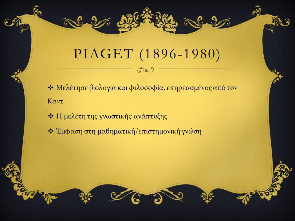 PIAGET (1896-1980)  Μελέτησε βιολογία και φιλοσοφία, επηρεασμένος από τον Καντ  Η μελέτη της γνωστικής ανάπτυξης  Έμφαση στη μαθηματική / επιστημον