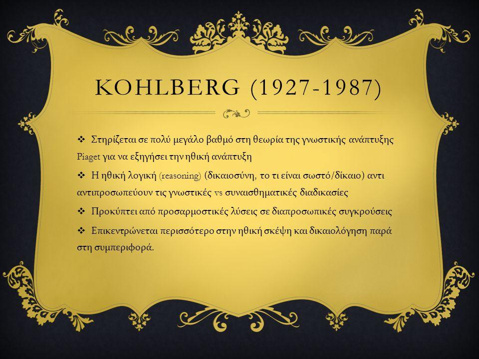 KOHLBERG (1927-1987)  Στηρίζεται σε πολύ μεγάλο βαθμό στη θεωρία της γνωστικής ανάπτυξης Piaget για να εξηγήσει την ηθική ανάπτυξη  Η ηθική λογική (