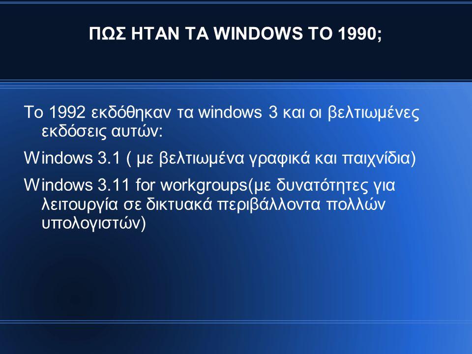 ΠΩΣ ΗΤΑΝ ΤΑ WINDOWS ΤΟ 1990; Το 1992 εκδόθηκαν τα windows 3 και οι βελτιωμένες εκδόσεις αυτών: Windows 3.1 ( με βελτιωμένα γραφικά και παιχνίδια) Windows 3.11 for workgroups(με δυνατότητες για λειτουργία σε δικτυακά περιβάλλοντα πολλών υπολογιστών)