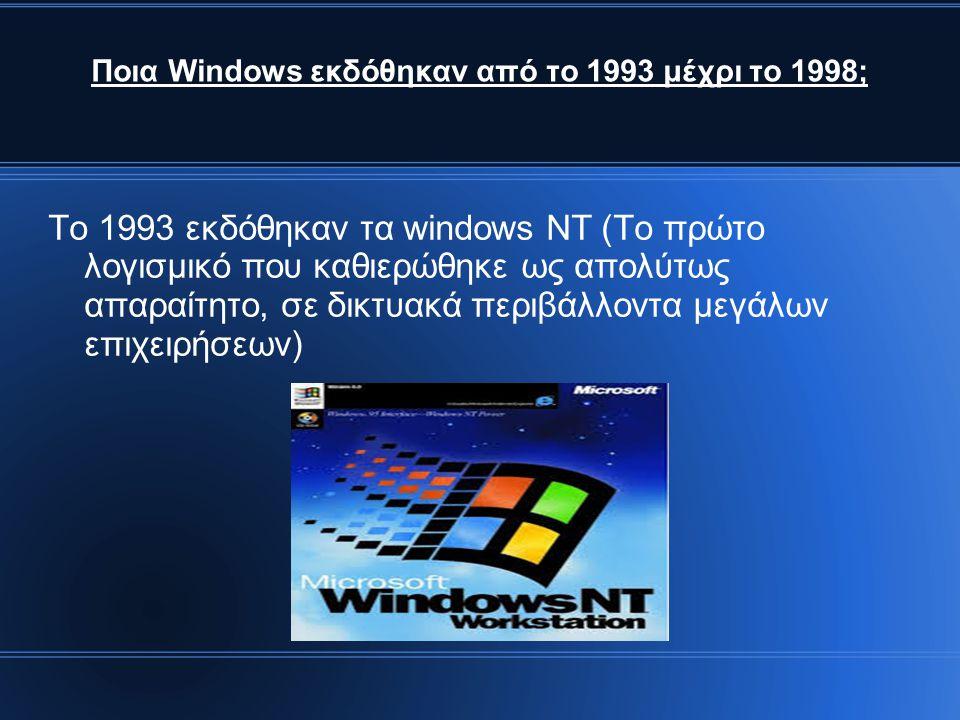 Ποια Windows εκδόθηκαν από το 1993 μέχρι το 1998; Το 1993 εκδόθηκαν τα windows NT (Το πρώτο λογισμικό που καθιερώθηκε ως απολύτως απαραίτητο, σε δικτυακά περιβάλλοντα μεγάλων επιχειρήσεων)