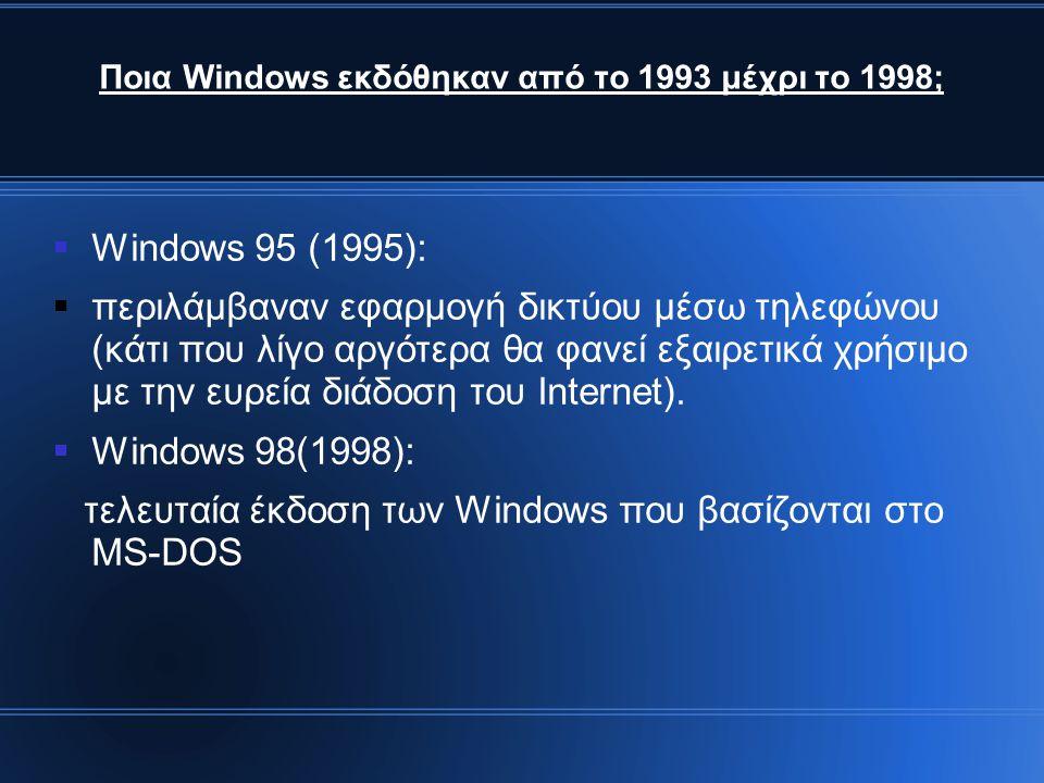 Ποια Windows εκδόθηκαν από το 1993 μέχρι το 1998;  Windows 95 (1995):  περιλάμβαναν εφαρμογή δικτύου μέσω τηλεφώνου (κάτι που λίγο αργότερα θα φανεί εξαιρετικά χρήσιμο με την ευρεία διάδοση του Internet).