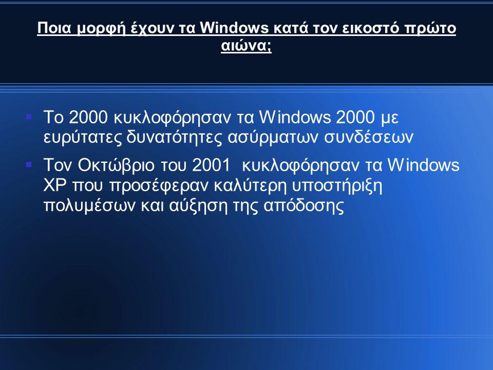 Ποια μορφή έχουν τα Windows κατά τον εικοστό πρώτο αιώνα;  Το 2000 κυκλοφόρησαν τα Windows 2000 με ευρύτατες δυνατότητες ασύρματων συνδέσεων  Τον Οκτώβριο του 2001 κυκλοφόρησαν τα Windows XP που προσέφεραν καλύτερη υποστήριξη πολυμέσων και αύξηση της απόδοσης