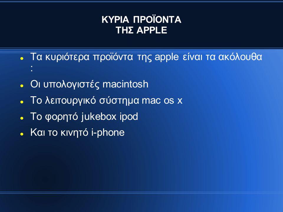 ΚΥΡΙΑ ΠΡΟΪΟΝΤΑ ΤΗΣ APPLE Tα κυριότερα προϊόντα της apple είναι τα ακόλουθα : Οι υπολογιστές macintosh Το λειτουργικό σύστημα mac os x To φορητό jukebox ipod Και το κινητό i-phone