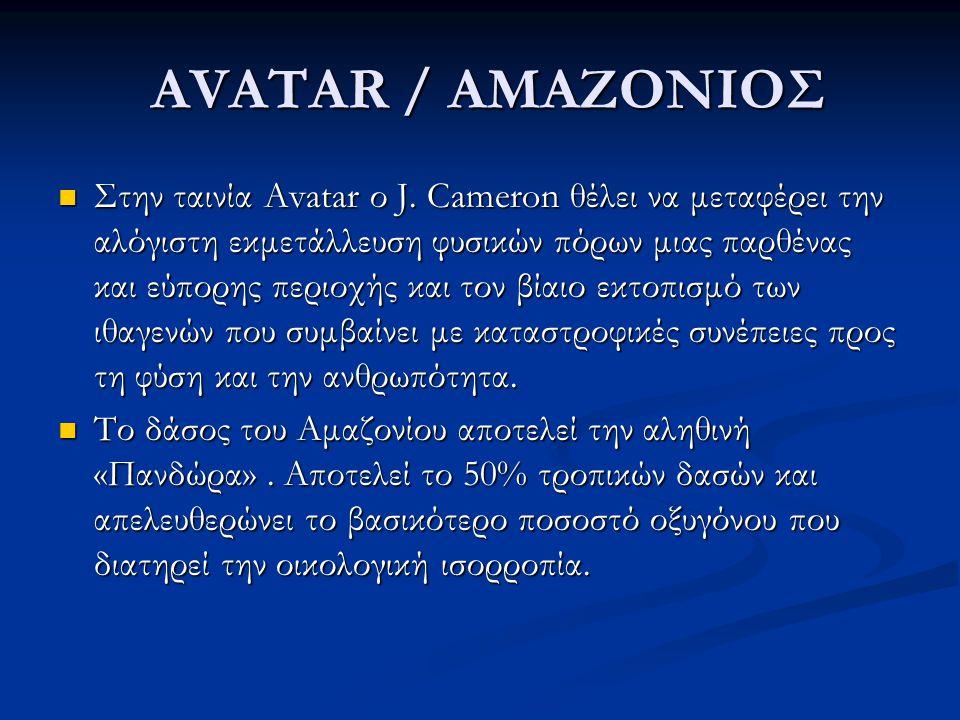 AVATAR / ΑΜΑΖΟΝΙΟΣ AVATAR / ΑΜΑΖΟΝΙΟΣ Στην ταινία Avatar ο J. Cameron θέλει να μεταφέρει την αλόγιστη εκμετάλλευση φυσικών πόρων μιας παρθένας και εύπ