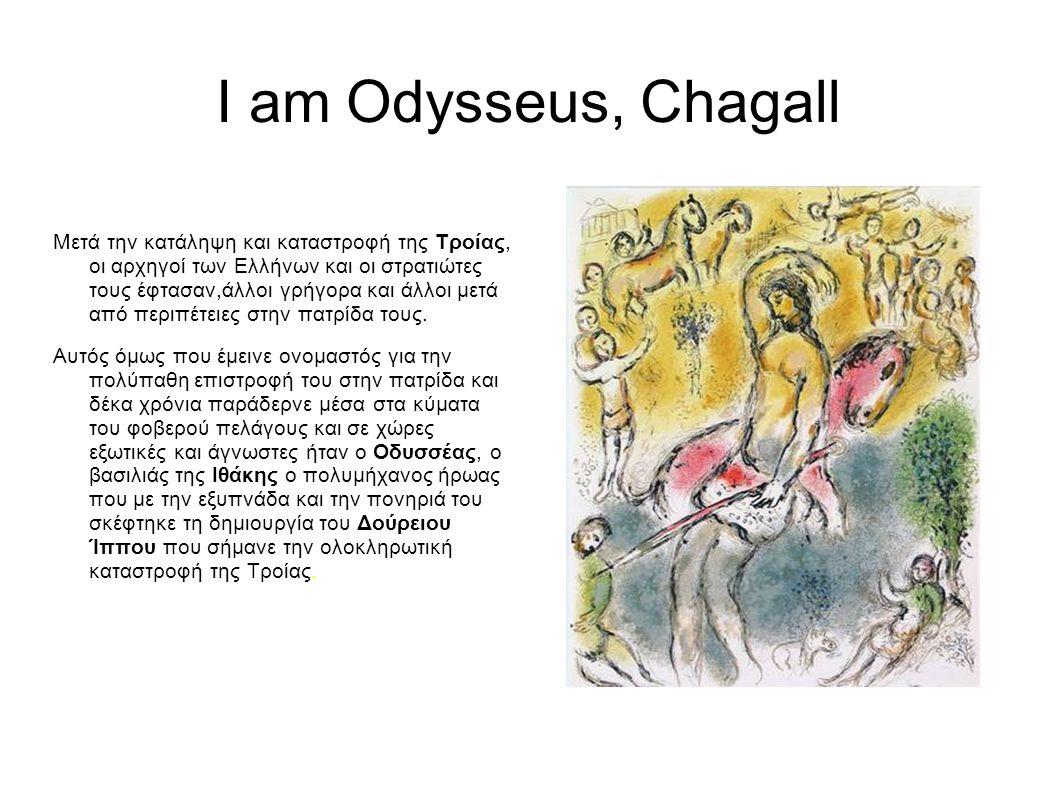 I am Odysseus, Chagall Μετά την κατάληψη και καταστροφή της Τροίας, οι αρχηγοί των Ελλήνων και οι στρατιώτες τους έφτασαν,άλλοι γρήγορα και άλλοι μετά από περιπέτειες στην πατρίδα τους.