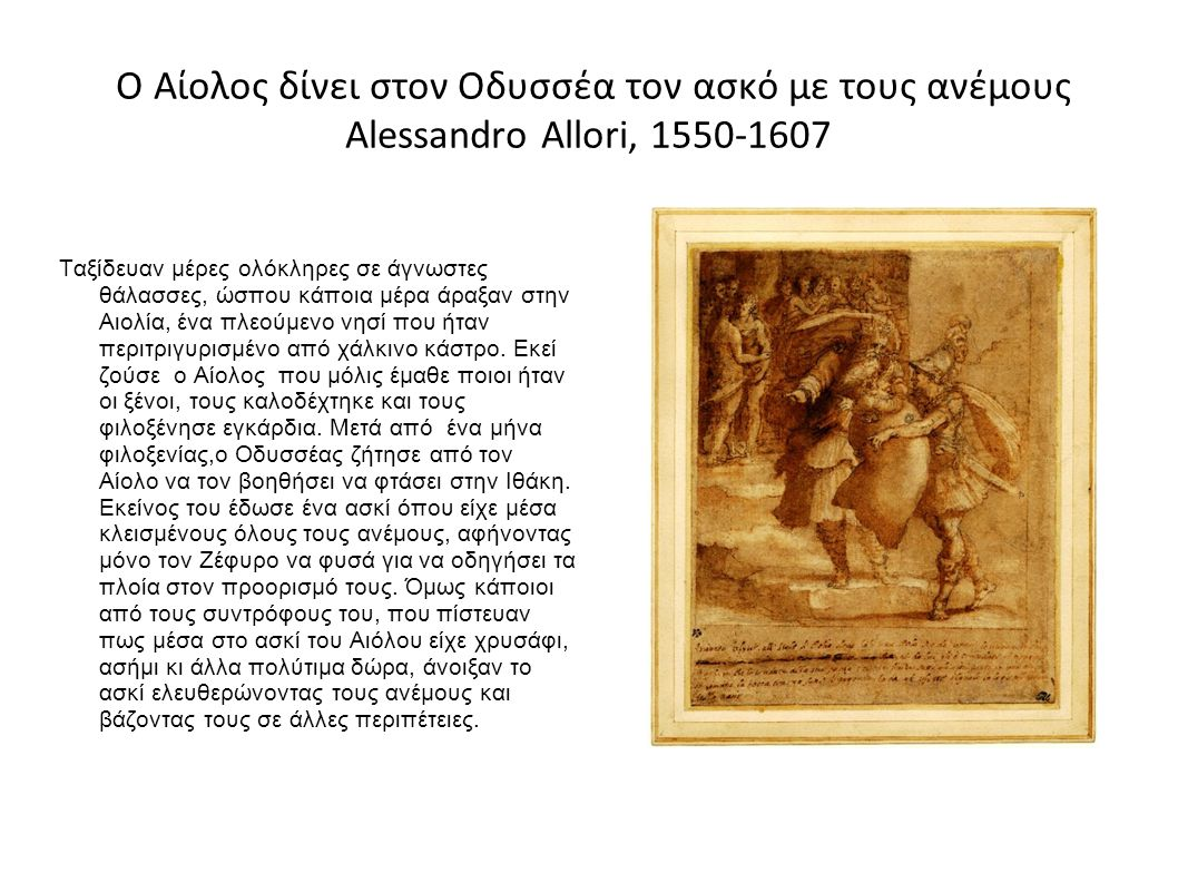 Ο Αίολος δίνει στον Οδυσσέα τον ασκό με τους ανέμους Alessandro Allori, 1550-1607 Ταξίδευαν μέρες ολόκληρες σε άγνωστες θάλασσες, ώσπου κάποια μέρα άραξαν στην Αιολία, ένα πλεούμενο νησί που ήταν περιτριγυρισμένο από χάλκινο κάστρο.