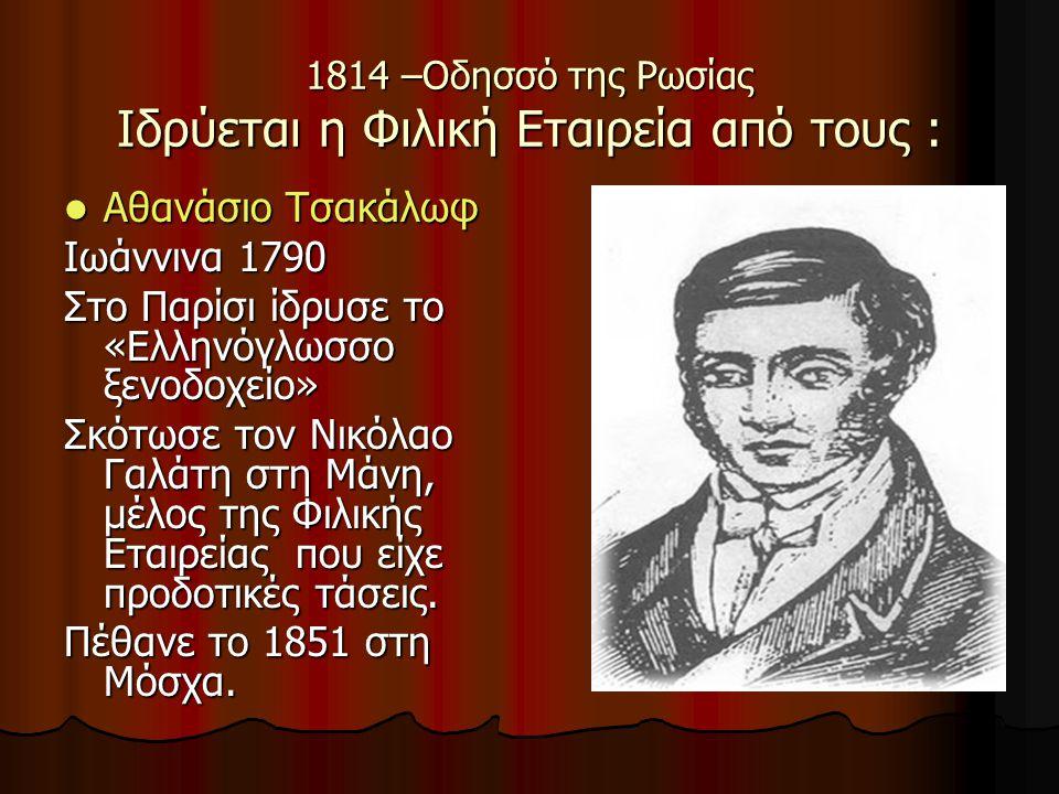 1814 –Οδησσό της Ρωσίας Ιδρύεται η Φιλική Εταιρεία από τους : Αθανάσιο Τσακάλωφ Αθανάσιο Τσακάλωφ Ιωάννινα 1790 Στο Παρίσι ίδρυσε το «Ελληνόγλωσσο ξεν