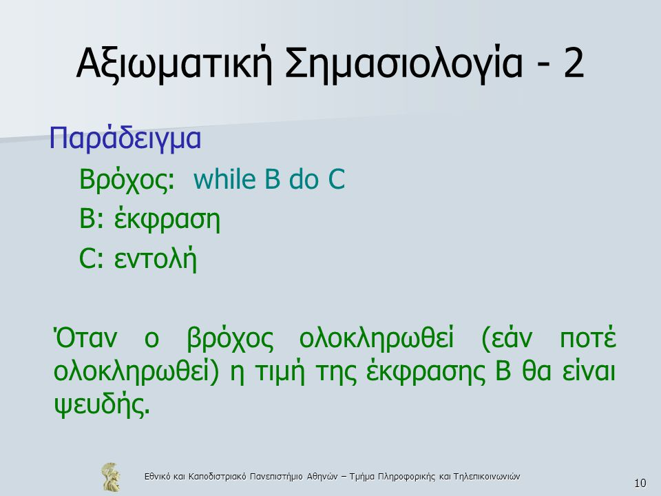 Εθνικό και Καποδιστριακό Πανεπιστήμιο Αθηνών – Τμήμα Πληροφορικής και Τηλεπικοινωνιών 10 Αξιωματική Σημασιολογία - 2 Παράδειγμα Βρόχος: while B do C B: έκφραση C: εντολή Όταν ο βρόχος ολοκληρωθεί (εάν ποτέ ολοκληρωθεί) η τιμή της έκφρασης Β θα είναι ψευδής.
