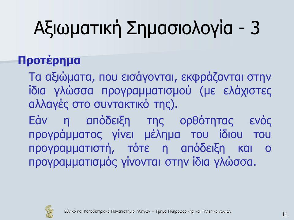 Εθνικό και Καποδιστριακό Πανεπιστήμιο Αθηνών – Τμήμα Πληροφορικής και Τηλεπικοινωνιών 11 Αξιωματική Σημασιολογία - 3 Προτέρημα Τα αξιώματα, που εισάγονται, εκφράζονται στην ίδια γλώσσα προγραμματισμού (με ελάχιστες αλλαγές στο συντακτικό της).