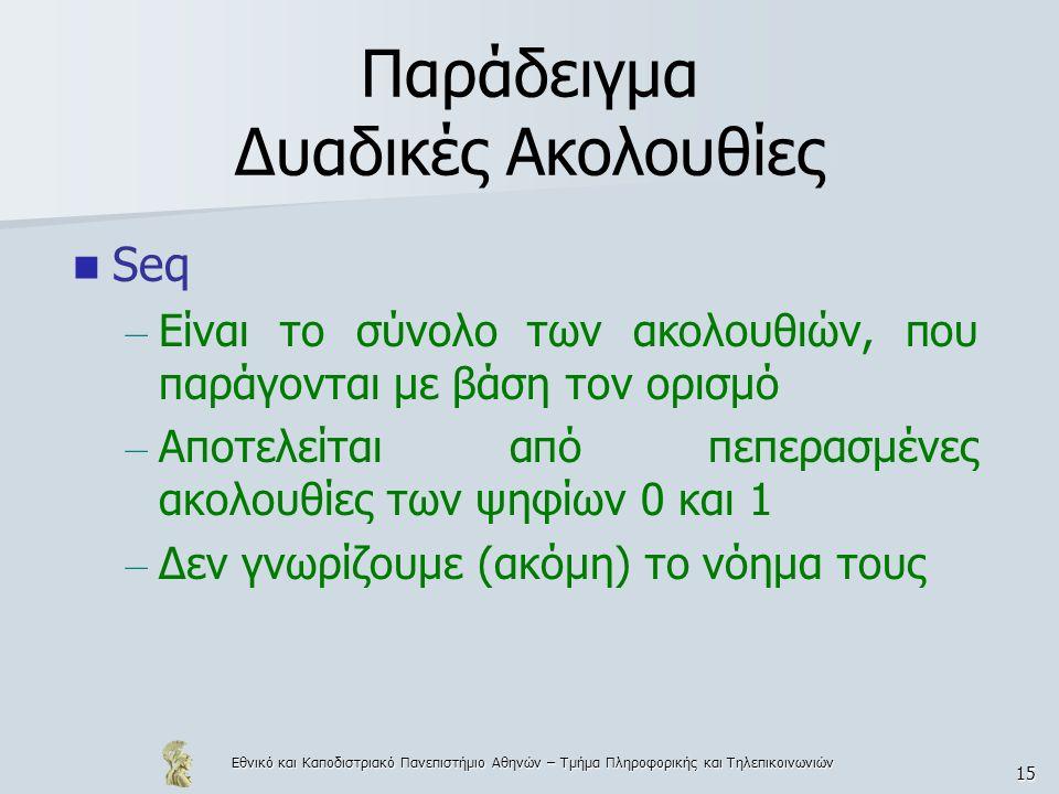 Εθνικό και Καποδιστριακό Πανεπιστήμιο Αθηνών – Τμήμα Πληροφορικής και Τηλεπικοινωνιών 15 Παράδειγμα Δυαδικές Ακολουθίες Seq – Είναι το σύνολο των ακολουθιών, που παράγονται με βάση τον ορισμό – Αποτελείται από πεπερασμένες ακολουθίες των ψηφίων 0 και 1 – Δεν γνωρίζουμε (ακόμη) το νόημα τους