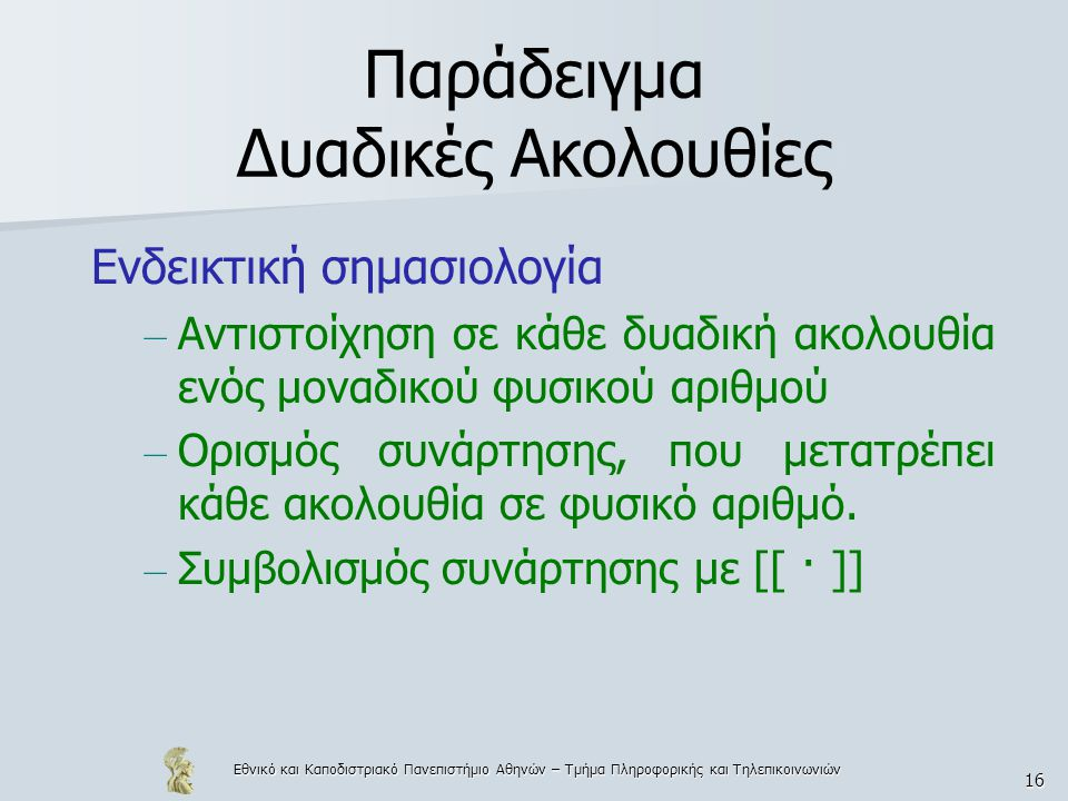 Εθνικό και Καποδιστριακό Πανεπιστήμιο Αθηνών – Τμήμα Πληροφορικής και Τηλεπικοινωνιών 16 Παράδειγμα Δυαδικές Ακολουθίες Ενδεικτική σημασιολογία – Αντιστοίχηση σε κάθε δυαδική ακολουθία ενός μοναδικού φυσικού αριθμού – Ορισμός συνάρτησης, που μετατρέπει κάθε ακολουθία σε φυσικό αριθμό.