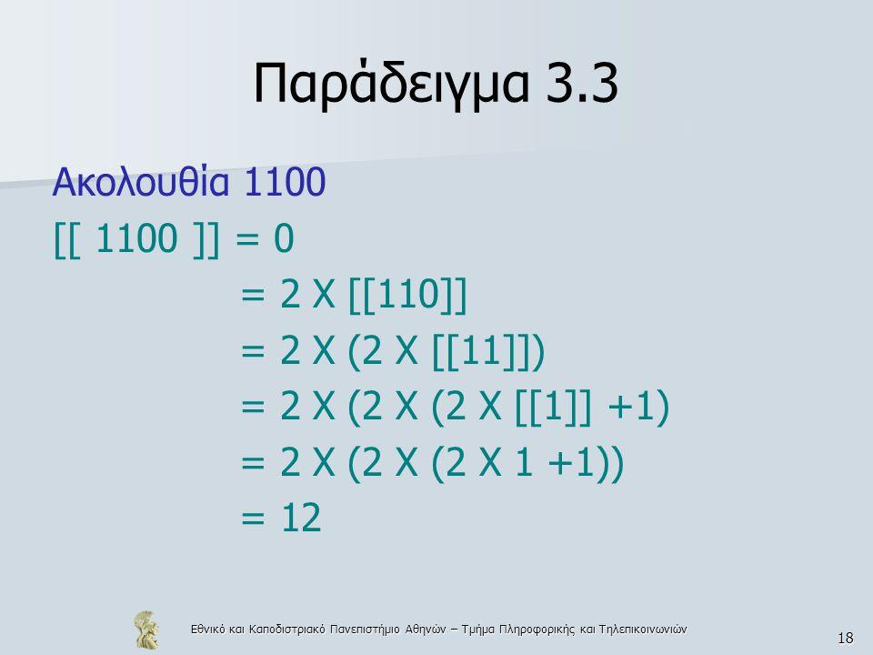 Εθνικό και Καποδιστριακό Πανεπιστήμιο Αθηνών – Τμήμα Πληροφορικής και Τηλεπικοινωνιών 18 Παράδειγμα 3.3 Ακολουθία 1100 [[ 1100 ]] = 0 = 2 Χ [[110]] = 2 Χ (2 Χ [[11]]) = 2 Χ (2 Χ (2 Χ [[1]] +1) = 2 Χ (2 Χ (2 Χ 1 +1)) = 12