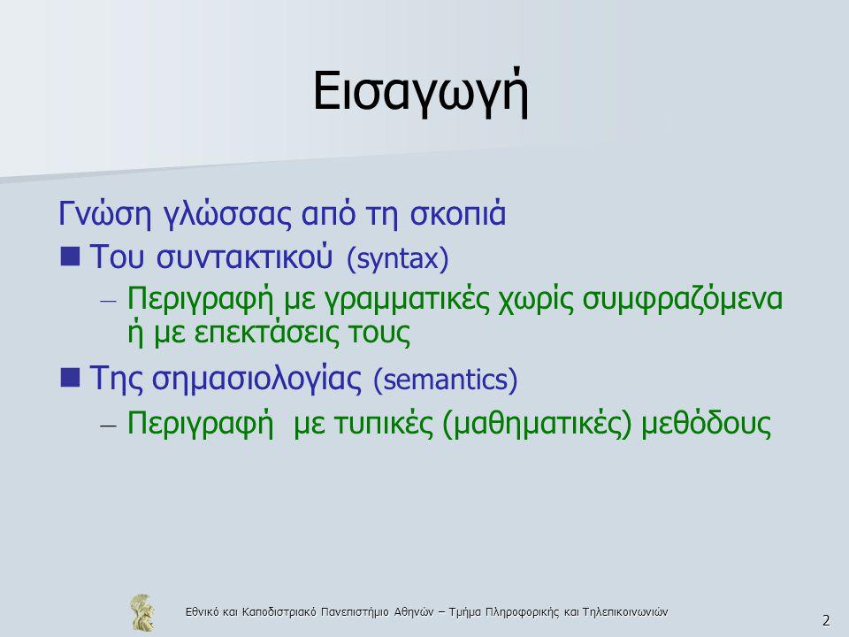Εθνικό και Καποδιστριακό Πανεπιστήμιο Αθηνών – Τμήμα Πληροφορικής και Τηλεπικοινωνιών 2 Εισαγωγή Γνώση γλώσσας από τη σκοπιά Του συντακτικού (syntax) – Περιγραφή με γραμματικές χωρίς συμφραζόμενα ή με επεκτάσεις τους Της σημασιολογίας (semantics) – Περιγραφή με τυπικές (μαθηματικές) μεθόδους