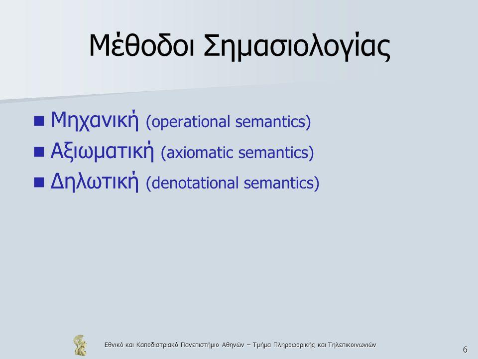 Εθνικό και Καποδιστριακό Πανεπιστήμιο Αθηνών – Τμήμα Πληροφορικής και Τηλεπικοινωνιών 6 Μέθοδοι Σημασιολογίας Μηχανική (operational semantics) Αξιωματική (axiomatic semantics) Δηλωτική (denotational semantics)