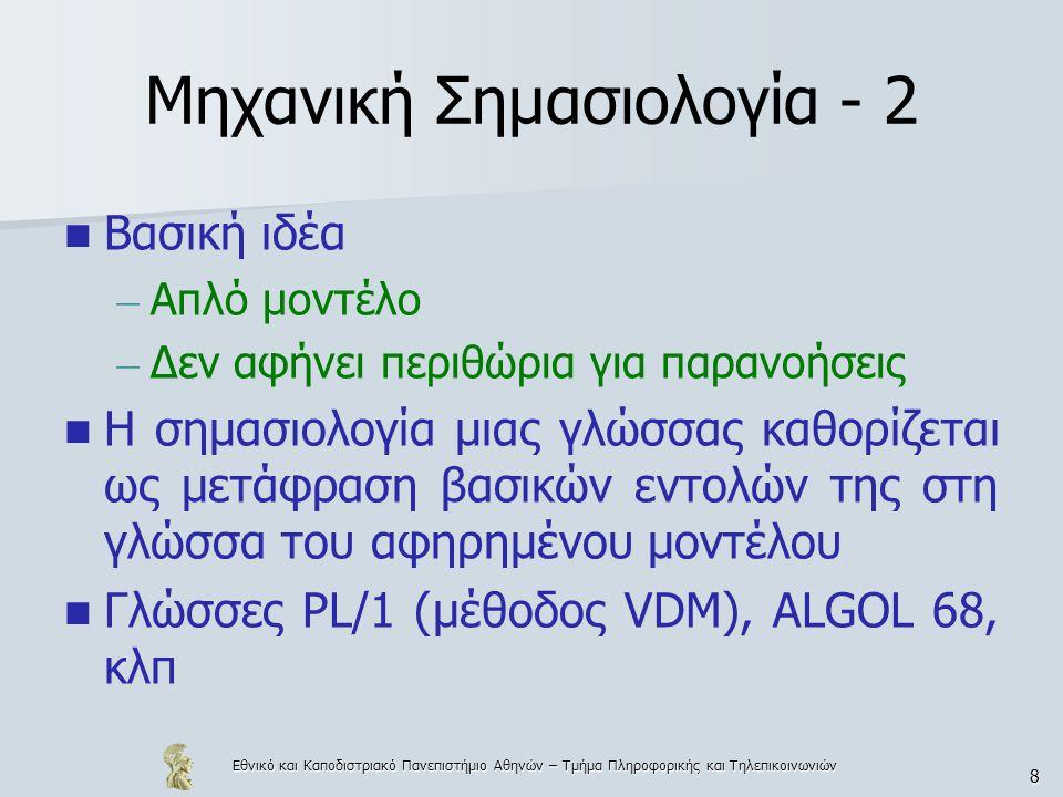 Εθνικό και Καποδιστριακό Πανεπιστήμιο Αθηνών – Τμήμα Πληροφορικής και Τηλεπικοινωνιών 8 Μηχανική Σημασιολογία - 2 Βασική ιδέα – Απλό μοντέλο – Δεν αφήνει περιθώρια για παρανοήσεις Η σημασιολογία μιας γλώσσας καθορίζεται ως μετάφραση βασικών εντολών της στη γλώσσα του αφηρημένου μοντέλου Γλώσσες PL/1 (μέθοδος VDM), ALGOL 68, κλπ