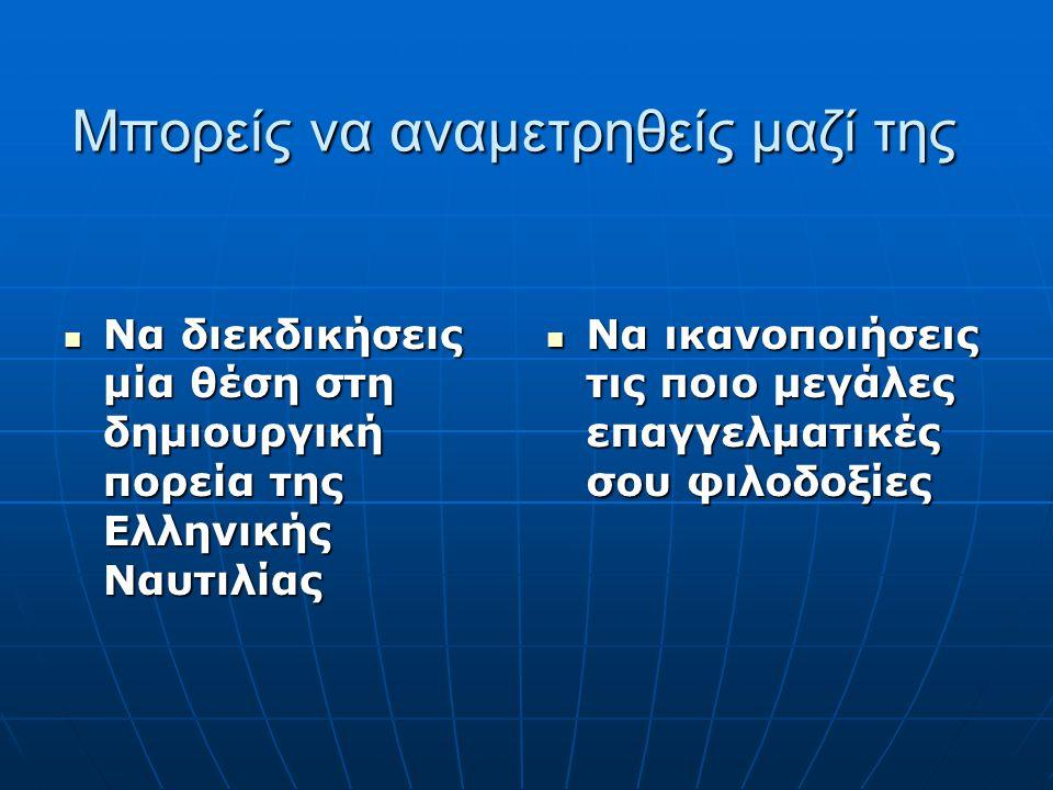 Μπορείς να αναμετρηθείς μαζί της Να διεκδικήσεις μία θέση στη δημιουργική πορεία της Ελληνικής Ναυτιλίας Να διεκδικήσεις μία θέση στη δημιουργική πορε