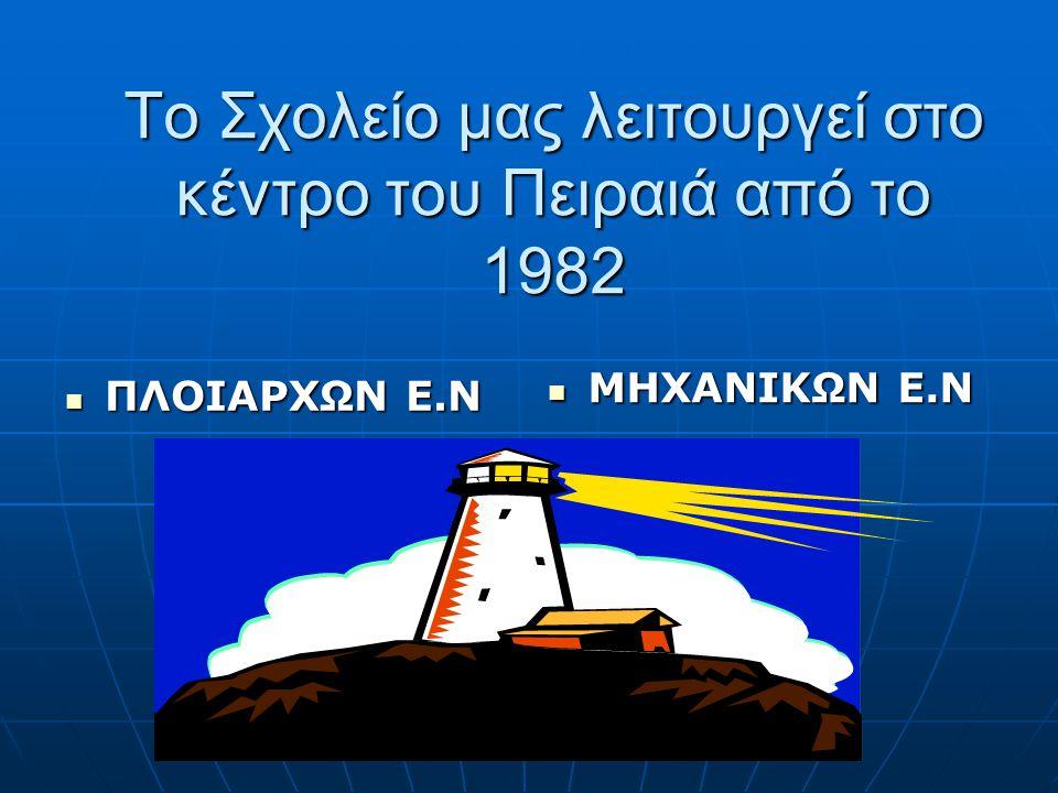 Το Σχολείο μας λειτουργεί στο κέντρο του Πειραιά από το 1982 ΠΛΟΙΑΡΧΩΝ Ε.Ν ΠΛΟΙΑΡΧΩΝ Ε.Ν ΜΗΧΑΝΙΚΩΝ Ε.Ν ΜΗΧΑΝΙΚΩΝ Ε.Ν