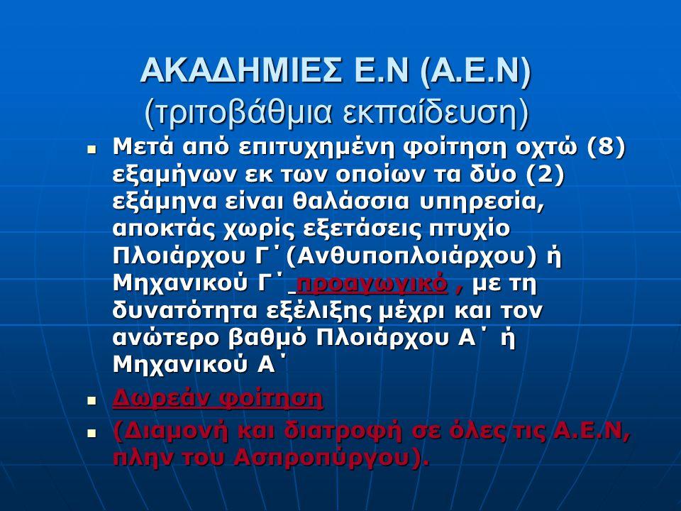ΑΚΑΔΗΜΙΕΣ Ε.Ν (Α.Ε.Ν) (τριτοβάθμια εκπαίδευση) Μετά από επιτυχημένη φοίτηση οχτώ (8) εξαμήνων εκ των οποίων τα δύο (2) εξάμηνα είναι θαλάσσια υπηρεσία